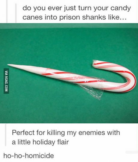 """ho-ho-homicide"" LMAO  I was just talking about getting shanked with a candy cane today with another officer."