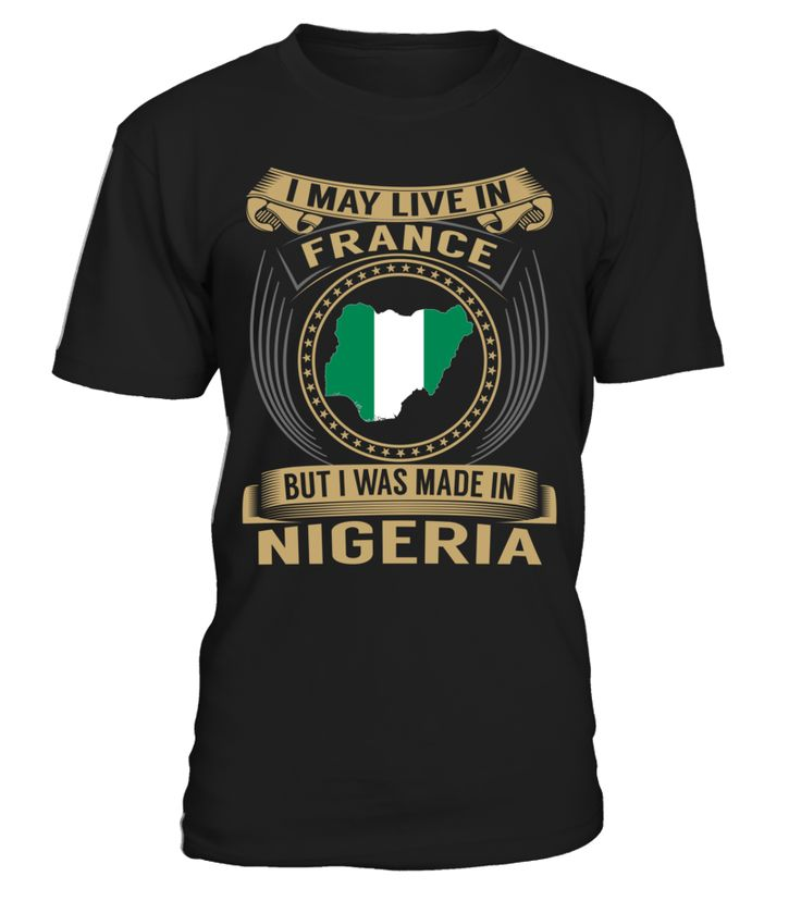 I May Live in France But I Was Made in Nigeria Country T-Shirt V3 #NigeriaShirts