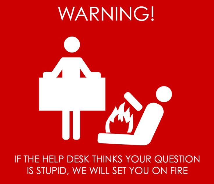 If the help desk thinks your question is stupid we will