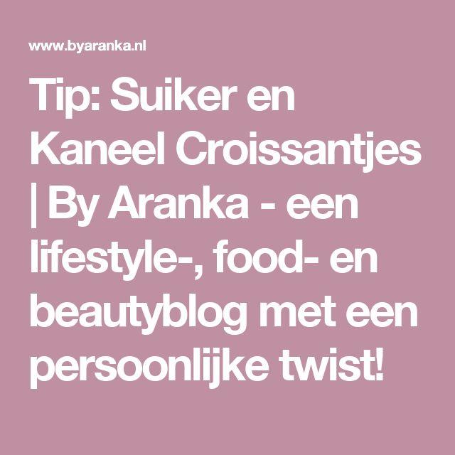 Tip: Suiker en Kaneel Croissantjes | By Aranka - een lifestyle-, food- en beautyblog met een persoonlijke twist!
