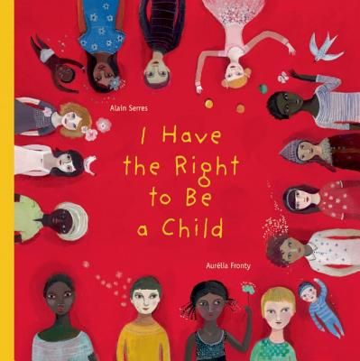 I Have the Right to Be a Child by Alain Serres, illustrated by Aurelia Fronty (based on the UN Convention on the Rights of the Child)