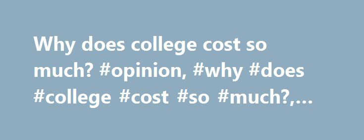 Why does college cost so much? #opinion, #why #does #college #cost #so #much?, #cnn.com http://namibia.remmont.com/why-does-college-cost-so-much-opinion-why-does-college-cost-so-much-cnn-com/  # Why does college cost so much? How to save on school 00:59 Universities do a second thing unheard of in the private sector — they often deliberately turn customers away. A fast food chain or discount store succeeds by selling more hamburgers or television sets; no customer was ever kept from spending…