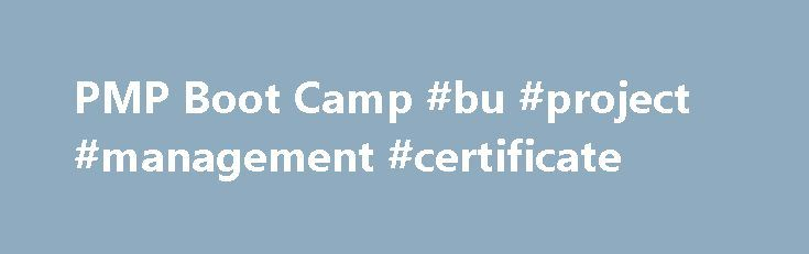 PMP Boot Camp #bu #project #management #certificate http://fresno.remmont.com/pmp-boot-camp-bu-project-management-certificate/  # This camp is free for current students and alumni of our program. Non BU students pay $1500 fees. Required book: Sanghera PMP 4th Edition. We focus on the old standard for this boot camp. The exam changes after two months to the new PMBOK 5th Edition. PMP® Boot Camp Project Management Professional Test Preparation If you have been working in project management for…