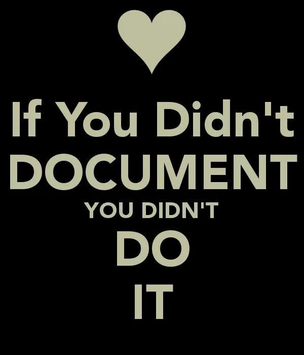 """""""If it isn't documented, it didn't happen."""" Document."""