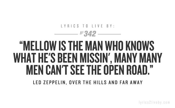 Mellow is the man who knows what he's been missin', many many men can't see the open road.-Led Zeppelin