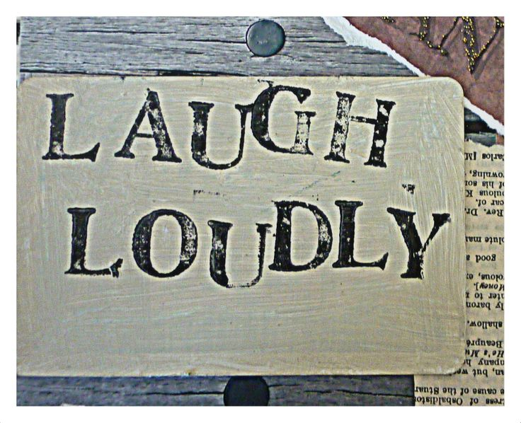 Keeping it simple! Laugh, loudly as often as you can.