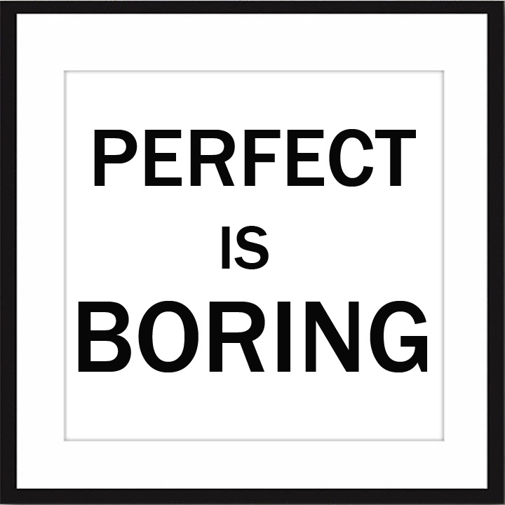 words of wisdom: Perfect is Boring #quote