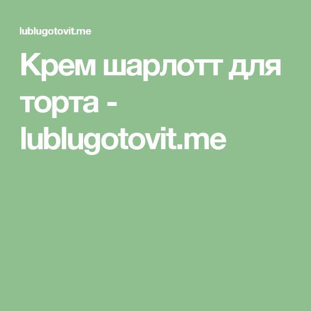Крем шарлотт для торта - lublugotovit.me