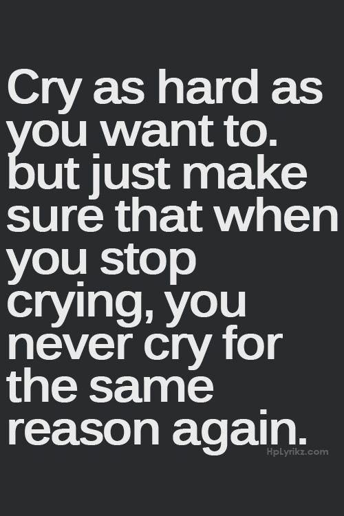 never cry for the same reason again. Man, is that easier said than done!