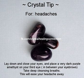 Crystal Tip for Headaches - Lay down, close your eyes and place a very dark purple Amethyst on your third eye ( in between your eyebrows). Take  deep cleansing breaths. This will ease your headache away.
