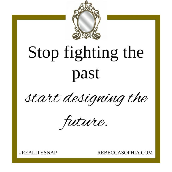 Stop fighting the past and start designing the future http://rebeccasophia.com/programs/get-started/