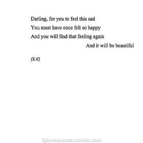 darling, for you to feel this sad you must once have felt so happy And you will find that feeling again And it will be beautiful