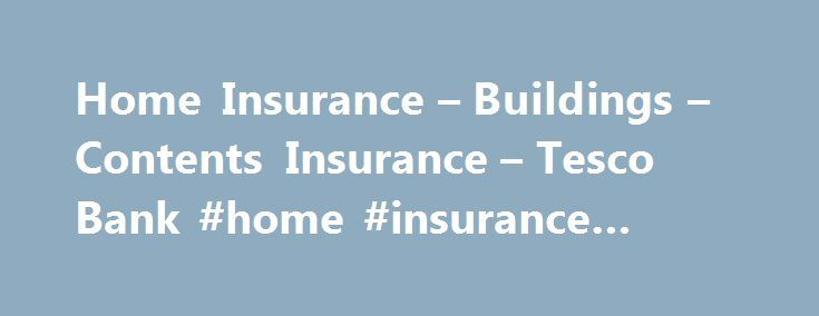 Home Insurance – Buildings – Contents Insurance – Tesco Bank #home #insurance #quotation http://uganda.nef2.com/home-insurance-buildings-contents-insurance-tesco-bank-home-insurance-quotation/  # From our current account that likes to thank you as you spend, to our travel money delivered wherever it's most convenient for you, we aim to give you banking the way you want it. Whether it's to help manage your spending, spreading the costs of a one-off purchase, or the serious business of buying…