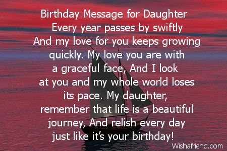 Birthday Message for Daughter  Every year passes by swiftly And my love for you keeps growing quickly. My love you are with a graceful face, And I look at you and my whole world loses its pace. My daughter, remember that life is a beautiful journey, And relish every day just like it's your birthday!
