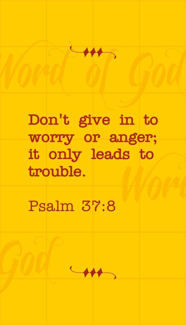 Psalm 37:8 (GNT) - Don't give in to worry or anger; it only leads to trouble.