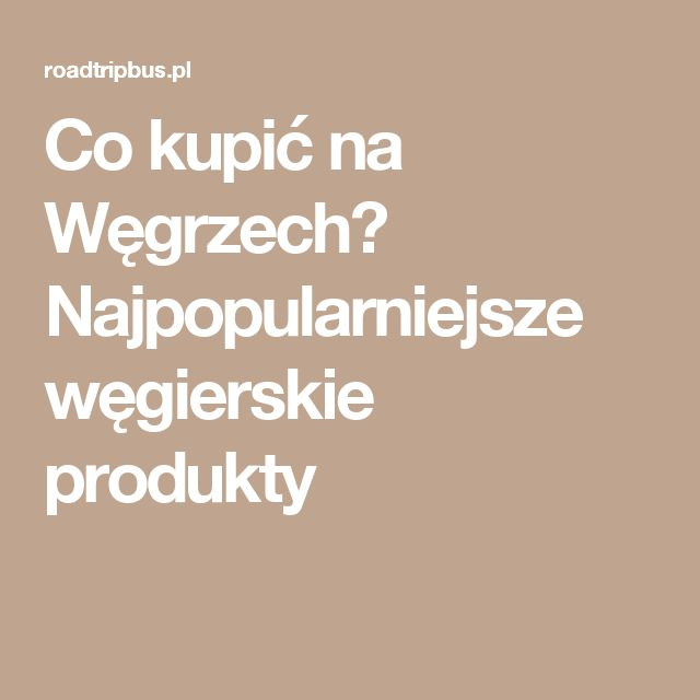 Co kupić na Węgrzech? Najpopularniejsze węgierskie produkty