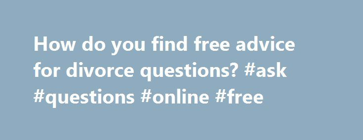 How do you find free advice for divorce questions? #ask #questions #online #free http://ask.remmont.com/how-do-you-find-free-advice-for-divorce-questions-ask-questions-online-free/  #ask a lawyer a question online for free # How do you print divorce papers online for free? Full Answer About.com defines legal aid as being primarily for people who can't afford the cost of legal representation for cases such…Continue Reading