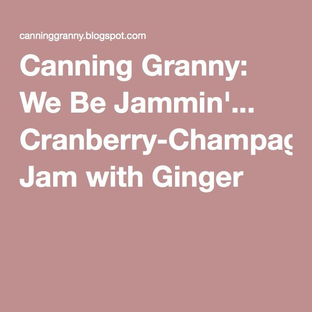 Canning Granny: We Be Jammin'... Cranberry-Champagne Jam with Ginger