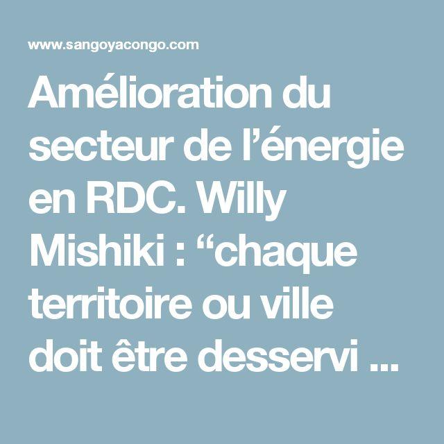 Amélioration du secteur de l'énergie en RDC. Willy Mishiki : ''chaque territoire ou ville doit être desservi en eau potable et électricité�    BA SANGO YA  CONGO KINSHASA