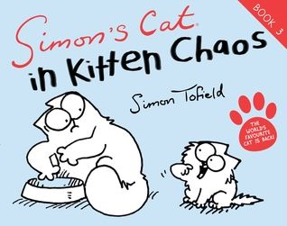 Simon's Cat in Kitten Chaos by Simon Tofield  Hilarious, wonderfully observed and so touching in places as well :)