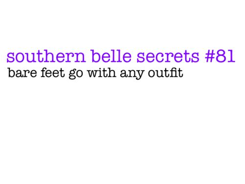southern belle secrets -- always barefoot, a concept my boyfriend doesn't understand.