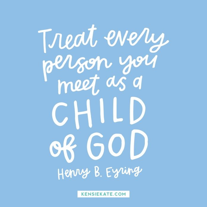 """""""He sees that glorious potential in all of His daughters, wherever they are. Now, that puts a great responsibility on each of you. He expects you to treat every person you meet as a child of God."""" -Henry B. Eyring"""