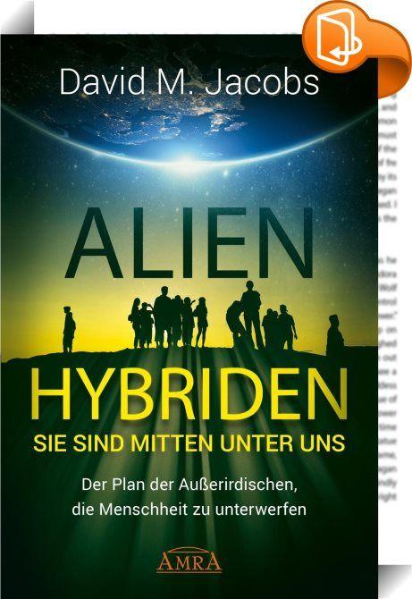 """ALIEN-HYBRIDEN! Sie sind mitten unter uns    :  """"Es ist ein kleiner Schritt vom UFO-Phänomen zur Besiedelung der Erde durch Aliens."""" – Prof. Young-Hae Chi, Universität Oxford  Eine Veränderung kündigt sich an. Schon seit langem arbeiten Außerirdische darauf hin, jetzt häufen sich Hinweise, dass ihr Plan in die heiße Phase eingetreten ist: Entführungen durch Aliens haben ebenso zugenommen wie ihre Beteiligung an Ereignissen des täglichen Lebens. Als menschenähnliche Hybriden bewegen sie..."""