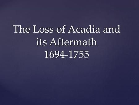 The Loss of Acadia and its Aftermath 1694-1755. Losing Acadia -French and English were involved in War of Spanish succession -France fighting for control.