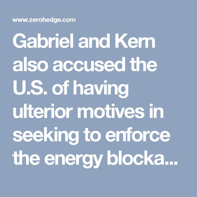 "Gabriel and Kern also accused the U.S. of having ulterior motives in seeking to enforce the energy blockade, which they said is trying to help American natural gas suppliers at the expense of their Russian rivals. And they warned the threat of fining European companies participating in the Nord Stream 2 project ""introduces a completely new, very negative dimension into European-American relations."""