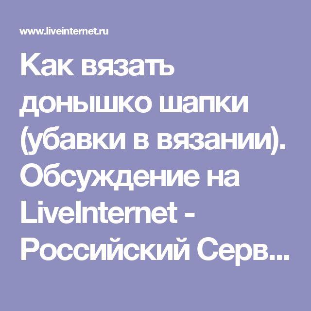 Как вязать донышко шапки (убавки в вязании). Обсуждение на LiveInternet - Российский Сервис Онлайн-Дневников