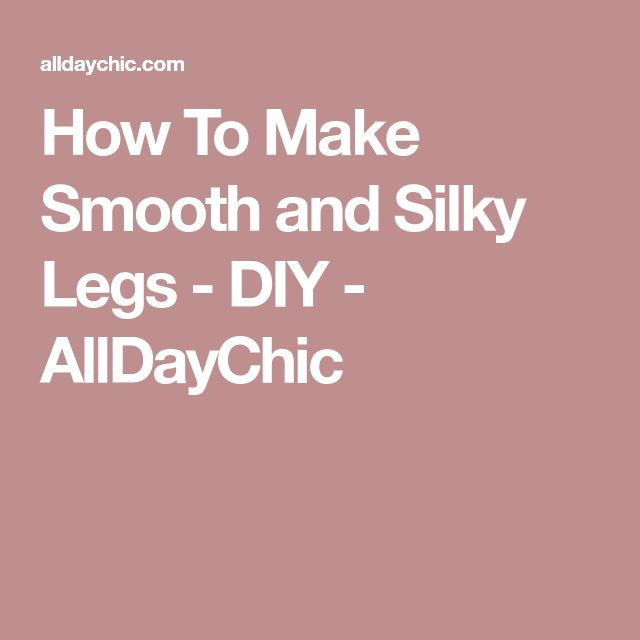 How To Make Smooth and Silky Legs - DIY - AllDayChic