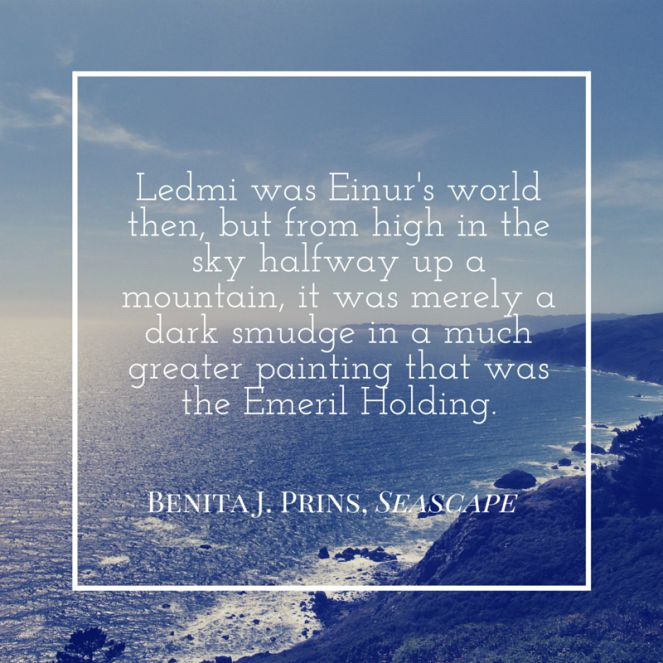 Ledmi was Einur's world then, but from high in the sky halfway up a mountain, it was merely a dark smudge in a much greater painting that was the Emeril Holding. -from Seascape by Benita J. Prins