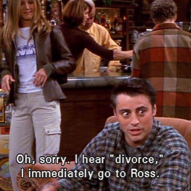 """""""Oh sorry, I hear """"divorce"""", I immediately go to Ross."""" - Joey"""