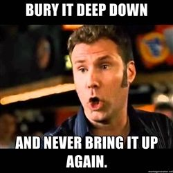 Bad Idea Ricky Bobby - Bury it deep down and never bring it up again.