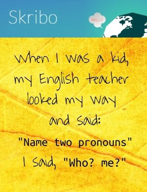 """When i was a kid, my english teacher looked my way and said:""""name two pronouns""""i said, """"who? me?"""""""