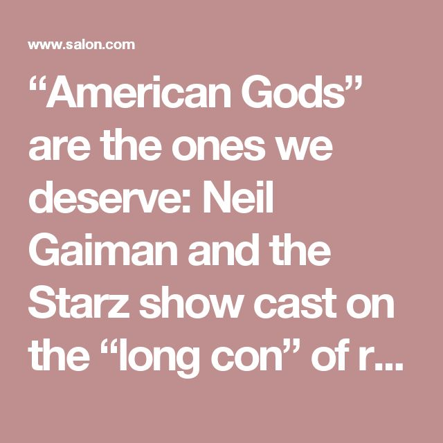 """""""American Gods"""" are the ones we deserve: Neil Gaiman and the Starz show cast on the """"long con"""" of religion and the struggle for lost soul of America - Salon.com"""