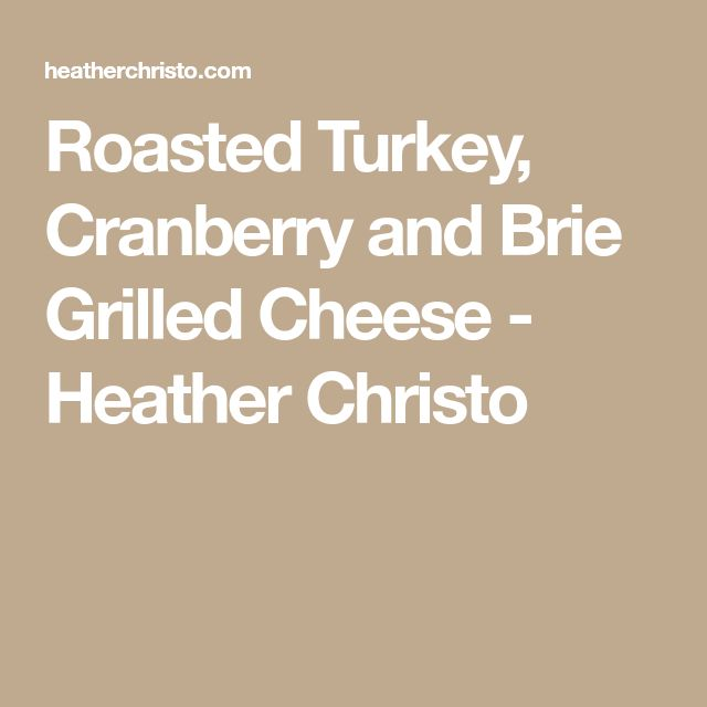 Roasted Turkey, Cranberry and Brie Grilled Cheese - Heather Christo