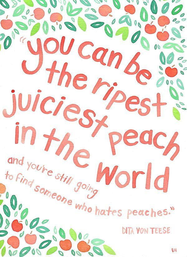 """""""You can be the ripest peach in the world and you're still going to find someone who hates peaches."""""""