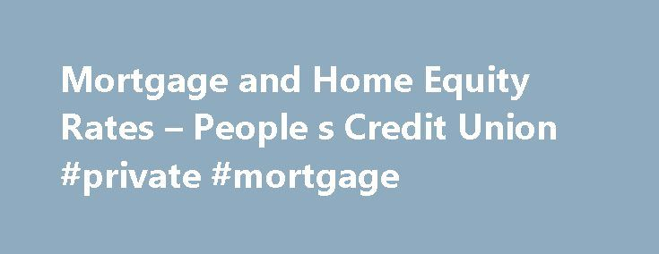 Mortgage and Home Equity Rates – People s Credit Union #private #mortgage http://mortgage.remmont.com/mortgage-and-home-equity-rates-people-s-credit-union-private-mortgage/  #mortgage rates ri # Mortgage and Home Equity Rates There has never been a better time to buy a home. People s Credit Union offers a wide range of programs to meet your needs. All products and rates quoted are for Owner Occupied 1-4 family. Private Mortgage Insurance (PMI) required if Loan to Value (LTV) exceeds 80% or…