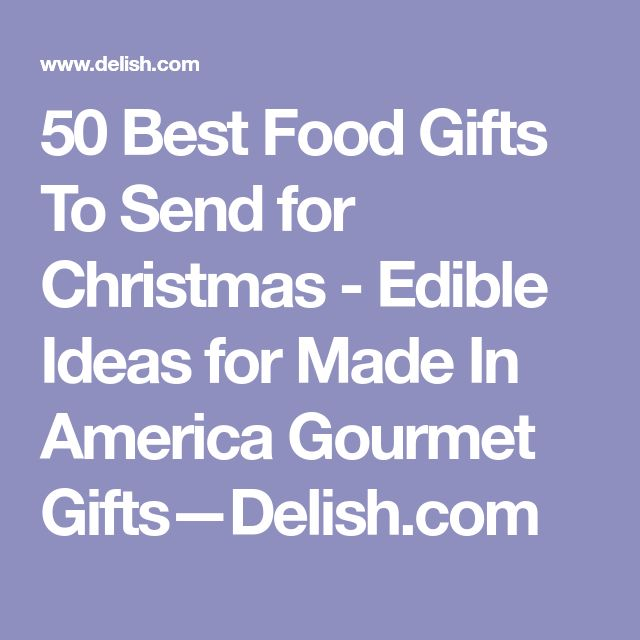 50 Best Food Gifts To Send for Christmas - Edible Ideas for Made In America Gourmet Gifts—Delish.com