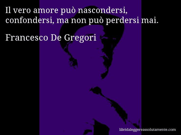 Aforisma di Francesco De Gregori , Il vero amore può nascondersi, confondersi, ma non può perdersi mai.