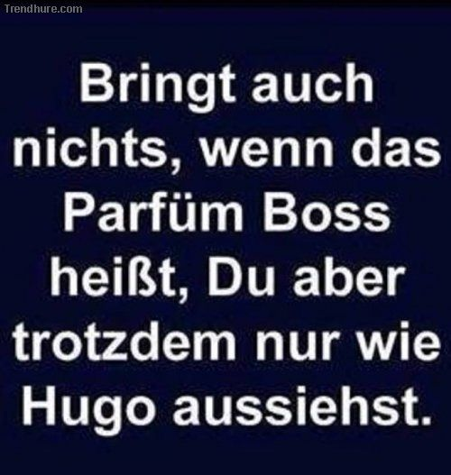 Bringt auch nichts, wenn das Parfüm Boss heißt,du aber trotzdem nur wie Hugo aussiehst.....
