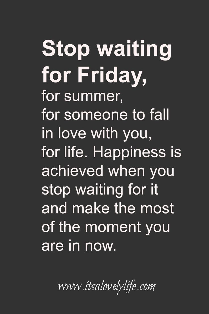Carpe Diem... Seize the day. STOP waiting for FRIDAY. Make the most of every moment. Quotes To Make Your Life Better