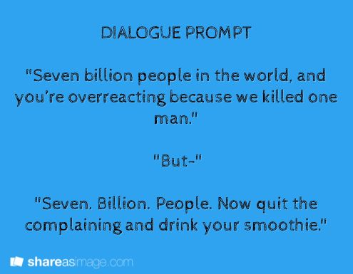 """""""seven billion people in the world, and you're overreacting we killed one man."""" """"But-"""" """"Seven. Billion. People. Now quit your complaining and drink your smoothie."""""""