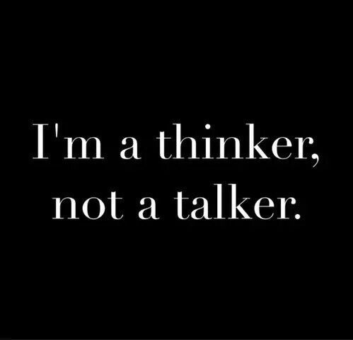 I'm a thinker not a talker.