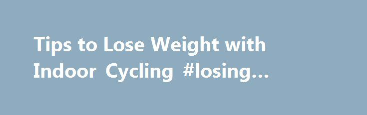 Tips to Lose Weight with Indoor Cycling #losing #weight #cycling http://arkansas.remmont.com/tips-to-lose-weight-with-indoor-cycling-losing-weight-cycling/  # Tips to Lose Weight With Indoor Cycling Updated March 13, 2017 Whether you want to slim down for bathing suit season, a special event, or the holidays, exercise needs to be part of the weight-loss equation. The reason: It will help you preserve muscle mass, which is healthier for your body and better for your appearance; plus…