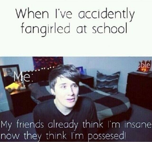 fangirling in front of your friends for the first time and being the first person they have ever seen fangirl. It  pretty funny especially if they're dudes.