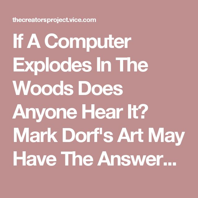 If A Computer Explodes In The Woods Does Anyone Hear It? Mark Dorf's Art May Have The Answers | The Creators Project