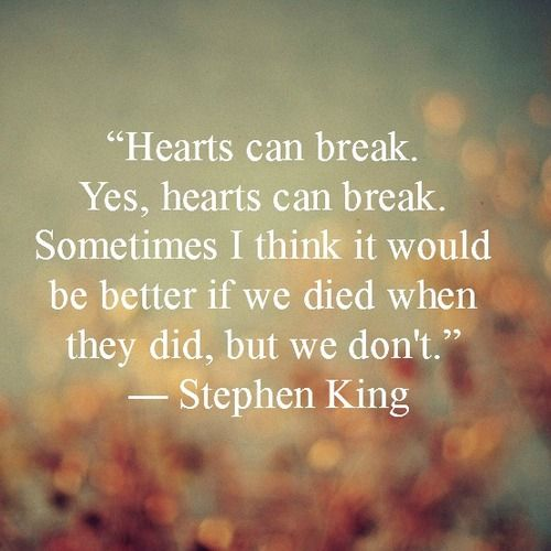 Hearts can break. Yes, hearts can break. Sometimes I think it would be better if we died when they did, but we don't