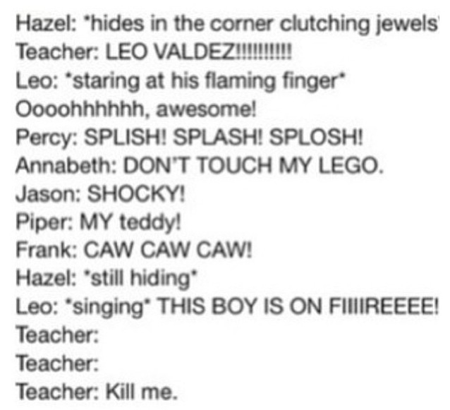 "Hahaha. There'd also be Octavian attempting to steal Piper's teddy bear and gut it with safety scissors, Rachel running around with paint, the Stolls causing mischief, ect... Chiron would be the teacher, I could see him chasing the little campers around, ""Octavian, no playing with sharp objects! Leo please avoid burning the doll house! Frank, don't you dare fly out that window!""☺"